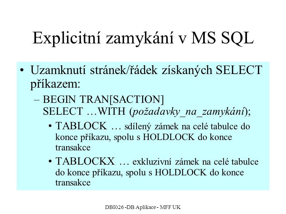 DBI026 -DB Aplikace - MFF UK Explicitní zamykání v MS SQL Uzamknutí stránek/řádek získaných SELECT příkazem: –BEGIN TRAN[SACTION] SELECT …WITH (požadavky_na_zamykání); TABLOCK … sdílený zámek na celé tabulce do konce příkazu, spolu s HOLDLOCK do konce transakce TABLOCKX … exkluzivní zámek na celé tabulce do konce příkazu, spolu s HOLDLOCK do konce transakce