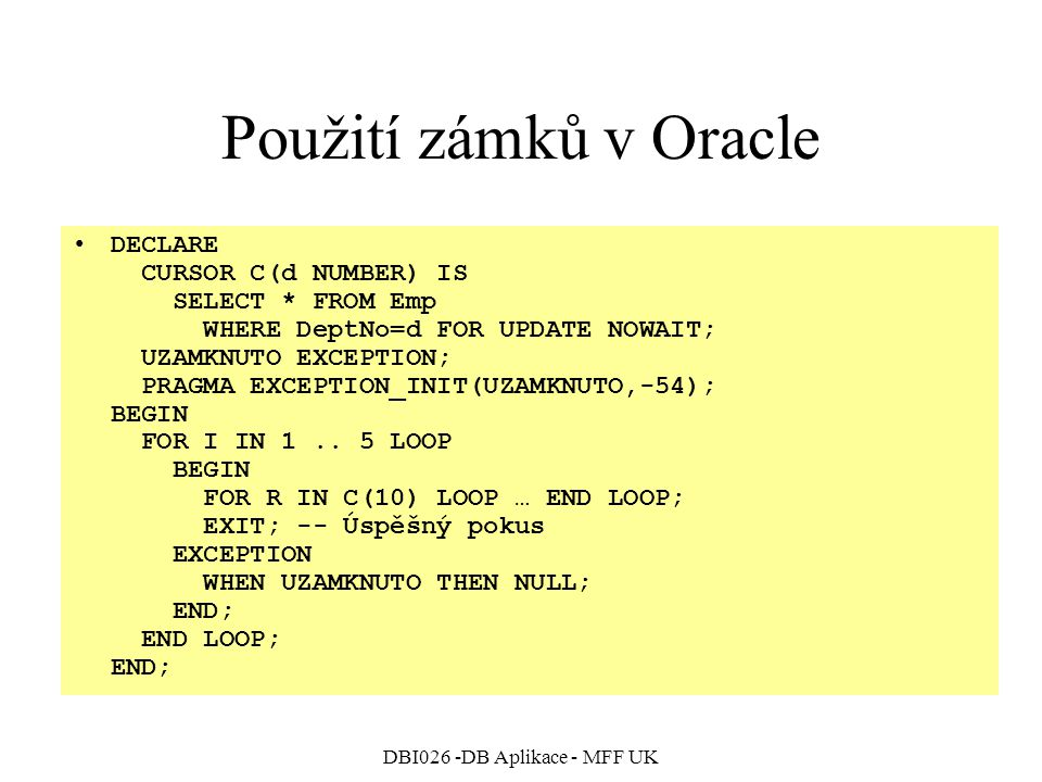 DBI026 -DB Aplikace - MFF UK Použití zámků v Oracle DECLARE CURSOR C(d NUMBER) IS SELECT * FROM Emp WHERE DeptNo=d FOR UPDATE NOWAIT; UZAMKNUTO EXCEPT