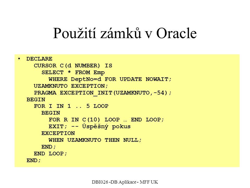 DBI026 -DB Aplikace - MFF UK Použití zámků v Oracle DECLARE CURSOR C(d NUMBER) IS SELECT * FROM Emp WHERE DeptNo=d FOR UPDATE NOWAIT; UZAMKNUTO EXCEPTION; PRAGMA EXCEPTION_INIT(UZAMKNUTO,-54); BEGIN FOR I IN 1..