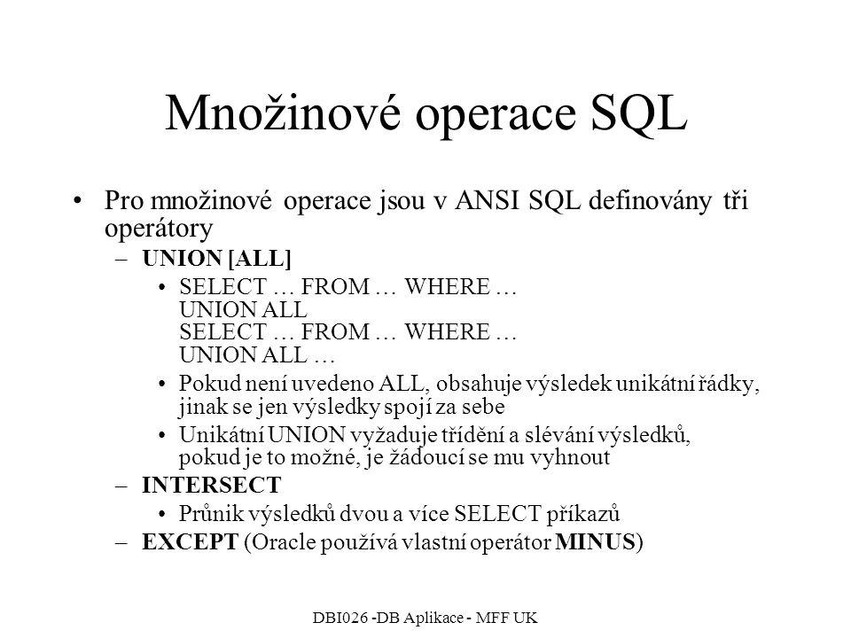 DBI026 -DB Aplikace - MFF UK Množinové operace SQL Pro množinové operace jsou v ANSI SQL definovány tři operátory –UNION [ALL] SELECT … FROM … WHERE … UNION ALL SELECT … FROM … WHERE … UNION ALL … Pokud není uvedeno ALL, obsahuje výsledek unikátní řádky, jinak se jen výsledky spojí za sebe Unikátní UNION vyžaduje třídění a slévání výsledků, pokud je to možné, je žádoucí se mu vyhnout –INTERSECT Průnik výsledků dvou a více SELECT příkazů –EXCEPT (Oracle používá vlastní operátor MINUS)