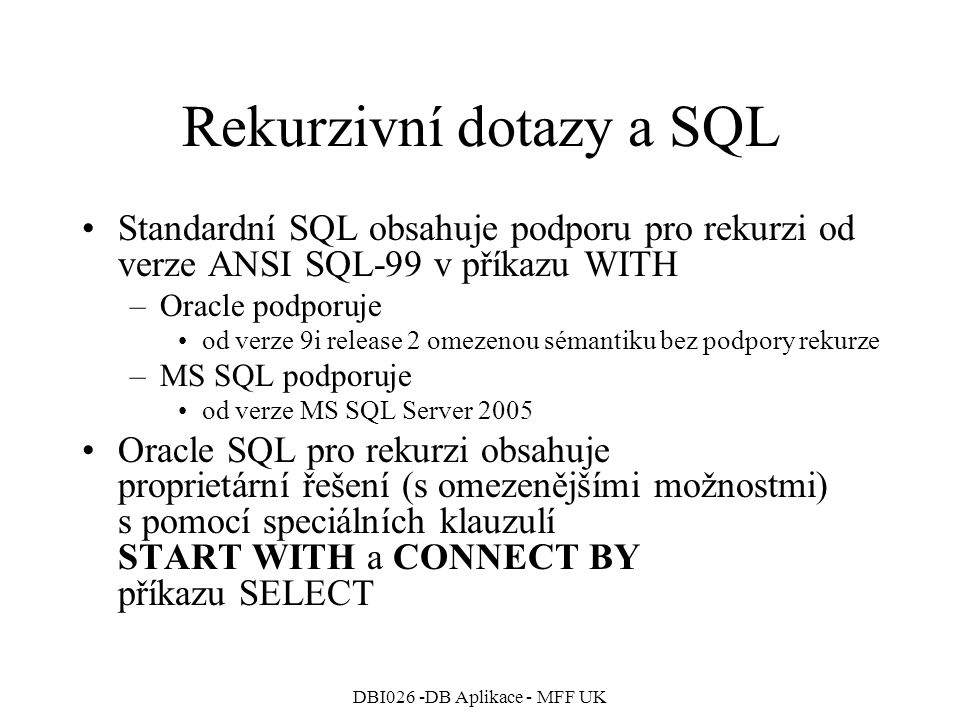 DBI026 -DB Aplikace - MFF UK Rekurzivní dotazy a SQL Standardní SQL obsahuje podporu pro rekurzi od verze ANSI SQL-99 v příkazu WITH –Oracle podporuje od verze 9i release 2 omezenou sémantiku bez podpory rekurze –MS SQL podporuje od verze MS SQL Server 2005 Oracle SQL pro rekurzi obsahuje proprietární řešení (s omezenějšími možnostmi) s pomocí speciálních klauzulí START WITH a CONNECT BY příkazu SELECT