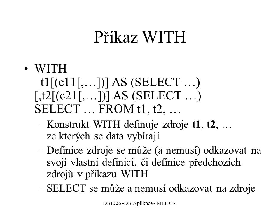 DBI026 -DB Aplikace - MFF UK Příkaz WITH WITH t1[(c11[,…])] AS (SELECT …) [,t2[(c21[,…])] AS (SELECT …) SELECT … FROM t1, t2, … –Konstrukt WITH definu