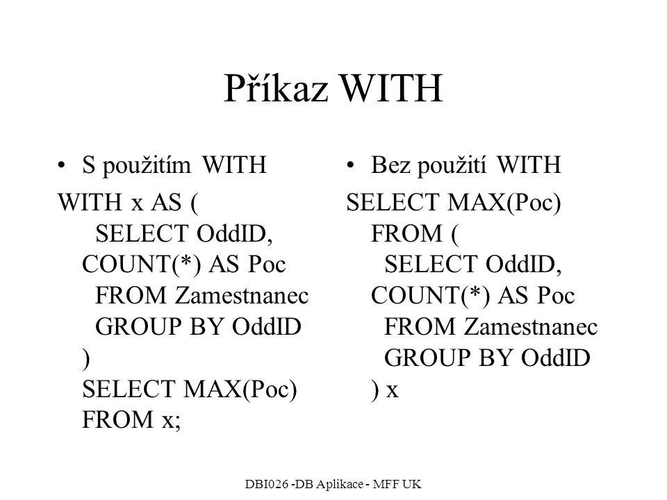 DBI026 -DB Aplikace - MFF UK Příkaz WITH S použitím WITH WITH x AS ( SELECT OddID, COUNT(*) AS Poc FROM Zamestnanec GROUP BY OddID ) SELECT MAX(Poc) FROM x; Bez použití WITH SELECT MAX(Poc) FROM ( SELECT OddID, COUNT(*) AS Poc FROM Zamestnanec GROUP BY OddID ) x