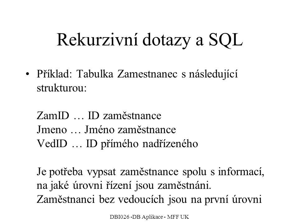 DBI026 -DB Aplikace - MFF UK Rekurzivní dotazy a SQL Příklad: Tabulka Zamestnanec s následující strukturou: ZamID … ID zaměstnance Jmeno … Jméno zaměstnance VedID … ID přímého nadřízeného Je potřeba vypsat zaměstnance spolu s informací, na jaké úrovni řízení jsou zaměstnáni.