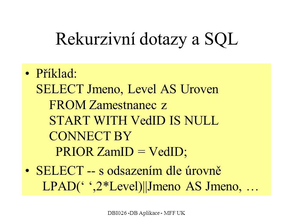 DBI026 -DB Aplikace - MFF UK Rekurzivní dotazy a SQL Příklad: SELECT Jmeno, Level AS Uroven FROM Zamestnanec z START WITH VedID IS NULL CONNECT BY PRIOR ZamID = VedID; SELECT -- s odsazením dle úrovně LPAD(' ',2*Level)||Jmeno AS Jmeno, …