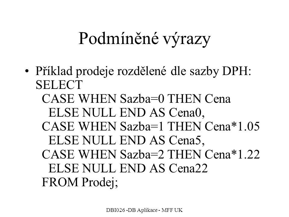 DBI026 -DB Aplikace - MFF UK Podmíněné výrazy Příklad prodeje rozdělené dle sazby DPH: SELECT CASE WHEN Sazba=0 THEN Cena ELSE NULL END AS Cena0, CASE WHEN Sazba=1 THEN Cena*1.05 ELSE NULL END AS Cena5, CASE WHEN Sazba=2 THEN Cena*1.22 ELSE NULL END AS Cena22 FROM Prodej;