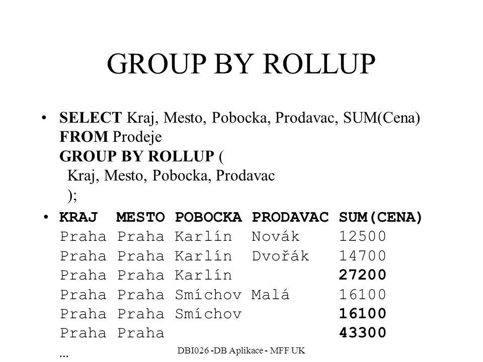 DBI026 -DB Aplikace - MFF UK GROUP BY ROLLUP SELECT Kraj, Mesto, Pobocka, Prodavac, SUM(Cena) FROM Prodeje GROUP BY ROLLUP ( Kraj, Mesto, Pobocka, Prodavac ); KRAJ MESTO POBOCKA PRODAVAC SUM(CENA) Praha Praha Karlín Novák 12500 Praha Praha Karlín Dvořák 14700 Praha Praha Karlín 27200 Praha Praha Smíchov Malá 16100 Praha Praha Smíchov 16100 Praha Praha 43300 …