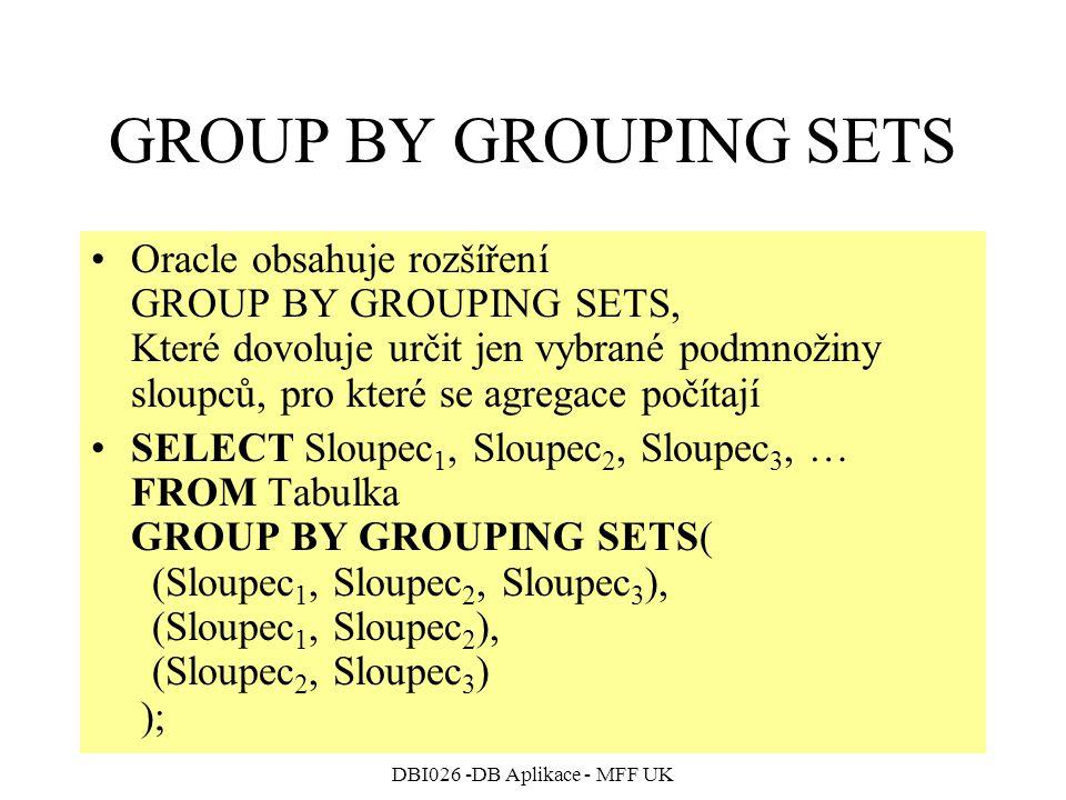 DBI026 -DB Aplikace - MFF UK GROUP BY GROUPING SETS Oracle obsahuje rozšíření GROUP BY GROUPING SETS, Které dovoluje určit jen vybrané podmnožiny sloupců, pro které se agregace počítají SELECT Sloupec 1, Sloupec 2, Sloupec 3, … FROM Tabulka GROUP BY GROUPING SETS( (Sloupec 1, Sloupec 2, Sloupec 3 ), (Sloupec 1, Sloupec 2 ), (Sloupec 2, Sloupec 3 ) );