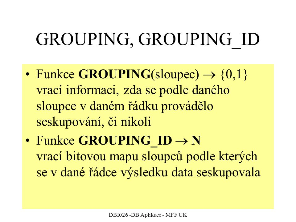 DBI026 -DB Aplikace - MFF UK GROUPING, GROUPING_ID Funkce GROUPING(sloupec)  {0,1} vrací informaci, zda se podle daného sloupce v daném řádku provádělo seskupování, či nikoli Funkce GROUPING_ID  N vrací bitovou mapu sloupců podle kterých se v dané řádce výsledku data seskupovala