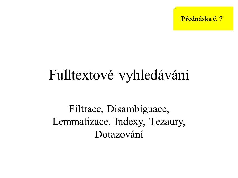 Fulltextové vyhledávání Filtrace, Disambiguace, Lemmatizace, Indexy, Tezaury, Dotazování Přednáška č. 7