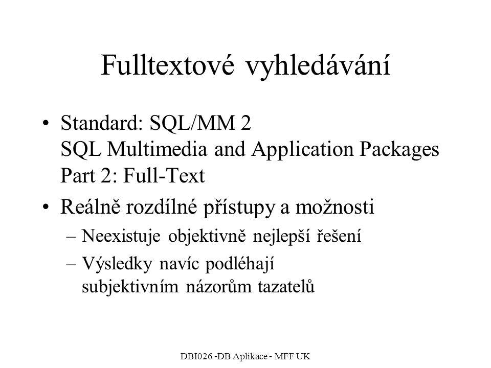 DBI026 -DB Aplikace - MFF UK Fulltextové vyhledávání Standard: SQL/MM 2 SQL Multimedia and Application Packages Part 2: Full-Text Reálně rozdílné přístupy a možnosti –Neexistuje objektivně nejlepší řešení –Výsledky navíc podléhají subjektivním názorům tazatelů