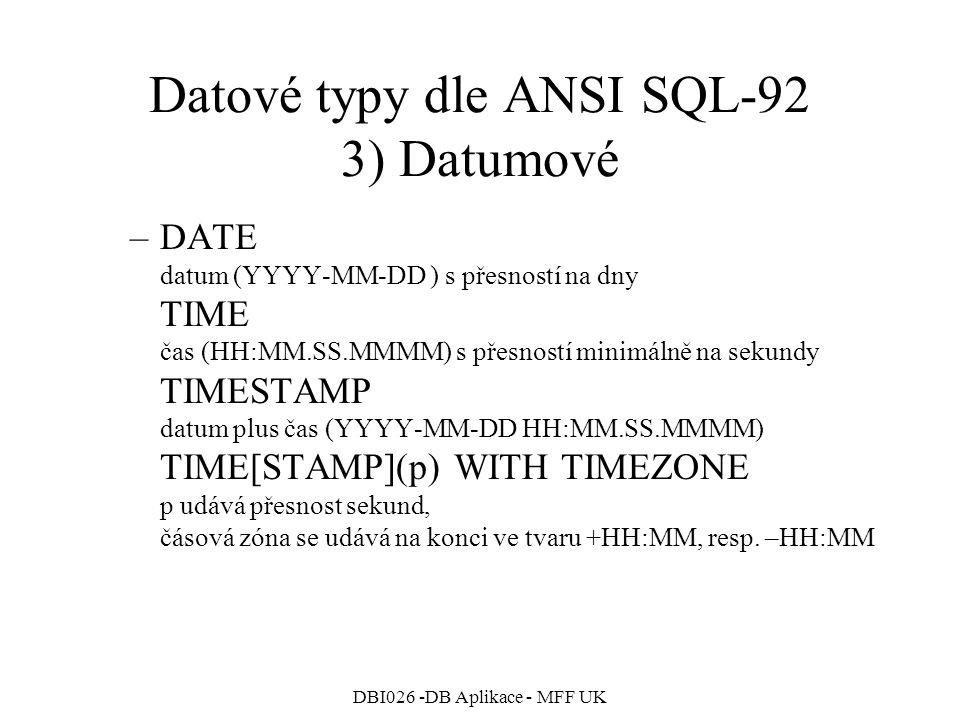 DBI026 -DB Aplikace - MFF UK Datové typy dle ANSI SQL-92 3) Datumové –DATE datum (YYYY-MM-DD ) s přesností na dny TIME čas (HH:MM.SS.MMMM) s přesností minimálně na sekundy TIMESTAMP datum plus čas (YYYY-MM-DD HH:MM.SS.MMMM) TIME[STAMP](p) WITH TIMEZONE p udává přesnost sekund, čásová zóna se udává na konci ve tvaru +HH:MM, resp.