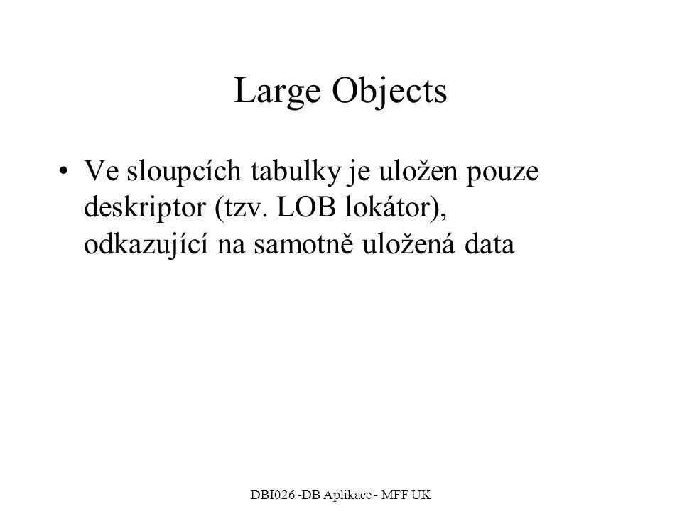 DBI026 -DB Aplikace - MFF UK Large Objects Ve sloupcích tabulky je uložen pouze deskriptor (tzv. LOB lokátor), odkazující na samotně uložená data