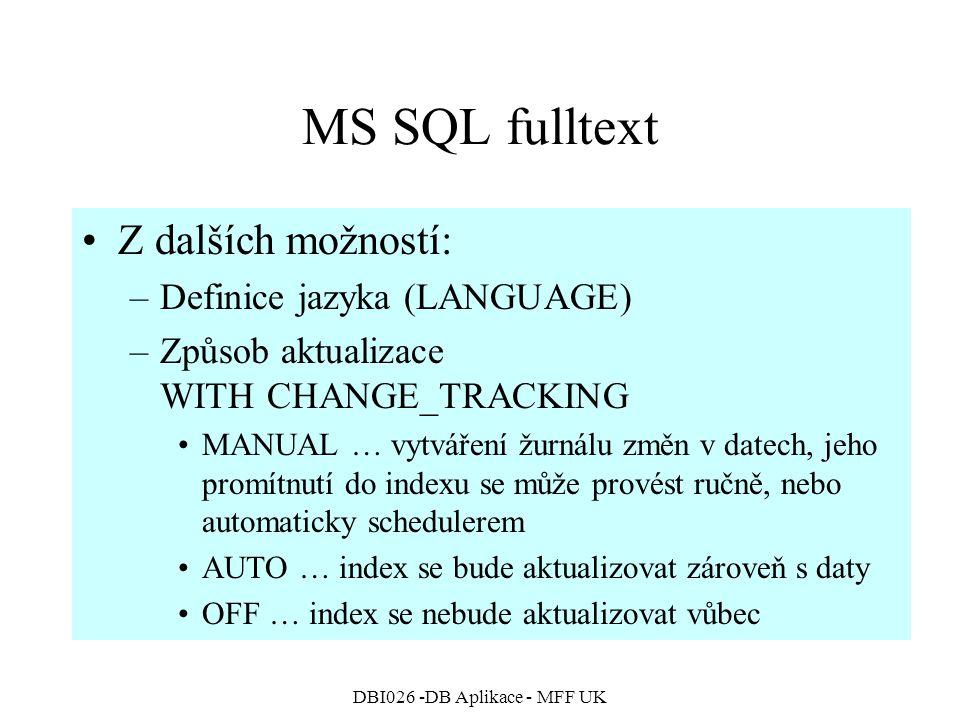 DBI026 -DB Aplikace - MFF UK MS SQL fulltext Z dalších možností: –Definice jazyka (LANGUAGE) –Způsob aktualizace WITH CHANGE_TRACKING MANUAL … vytváření žurnálu změn v datech, jeho promítnutí do indexu se může provést ručně, nebo automaticky schedulerem AUTO … index se bude aktualizovat zároveň s daty OFF … index se nebude aktualizovat vůbec