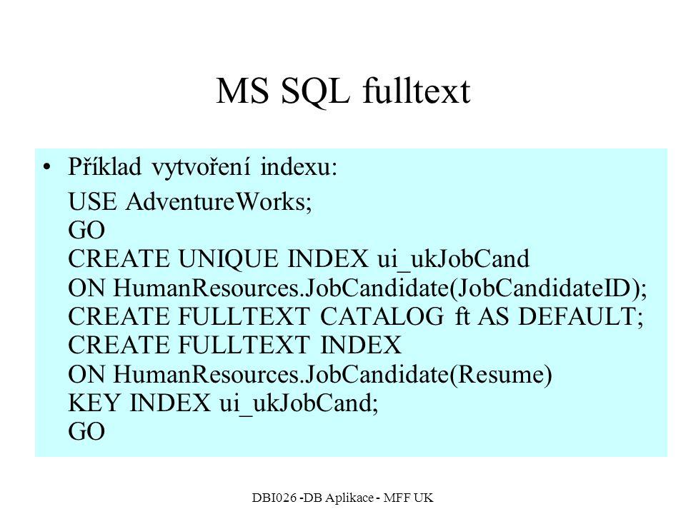 DBI026 -DB Aplikace - MFF UK MS SQL fulltext Příklad vytvoření indexu: USE AdventureWorks; GO CREATE UNIQUE INDEX ui_ukJobCand ON HumanResources.JobCandidate(JobCandidateID); CREATE FULLTEXT CATALOG ft AS DEFAULT; CREATE FULLTEXT INDEX ON HumanResources.JobCandidate(Resume) KEY INDEX ui_ukJobCand; GO