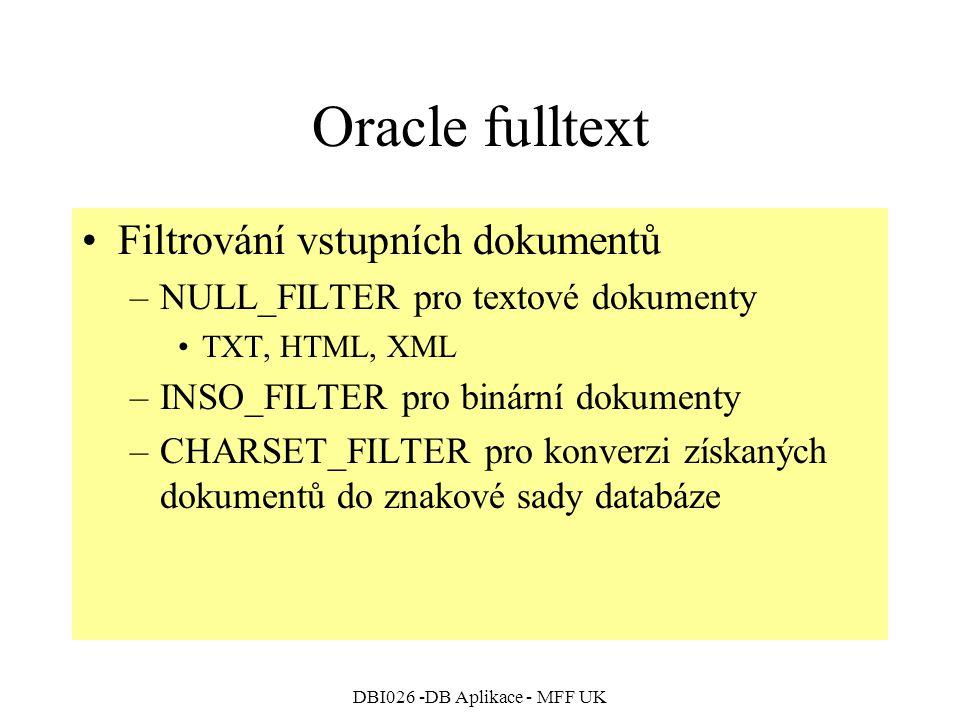 DBI026 -DB Aplikace - MFF UK Oracle fulltext Filtrování vstupních dokumentů –NULL_FILTER pro textové dokumenty TXT, HTML, XML –INSO_FILTER pro binární dokumenty –CHARSET_FILTER pro konverzi získaných dokumentů do znakové sady databáze