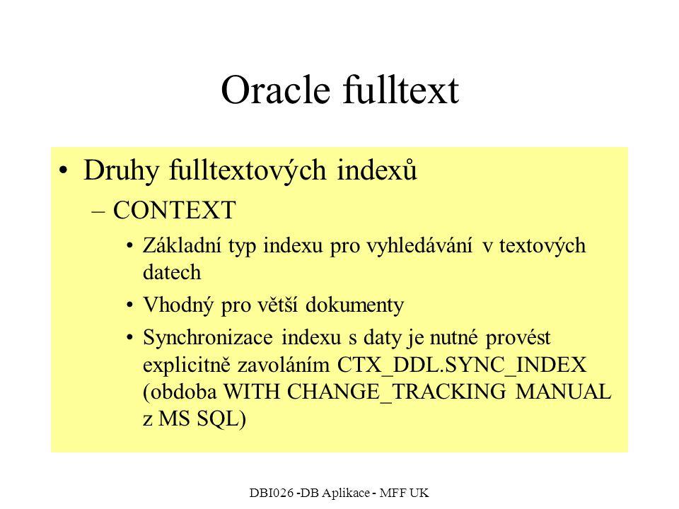 DBI026 -DB Aplikace - MFF UK Oracle fulltext Druhy fulltextových indexů –CONTEXT Základní typ indexu pro vyhledávání v textových datech Vhodný pro větší dokumenty Synchronizace indexu s daty je nutné provést explicitně zavoláním CTX_DDL.SYNC_INDEX (obdoba WITH CHANGE_TRACKING MANUAL z MS SQL)
