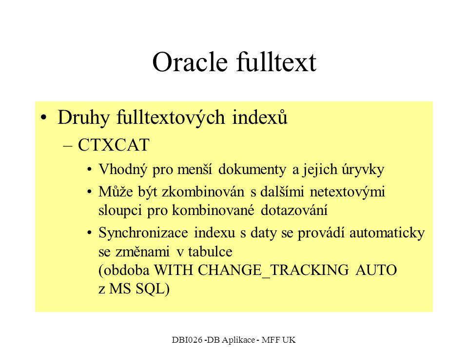 DBI026 -DB Aplikace - MFF UK Oracle fulltext Druhy fulltextových indexů –CTXCAT Vhodný pro menší dokumenty a jejich úryvky Může být zkombinován s dalš