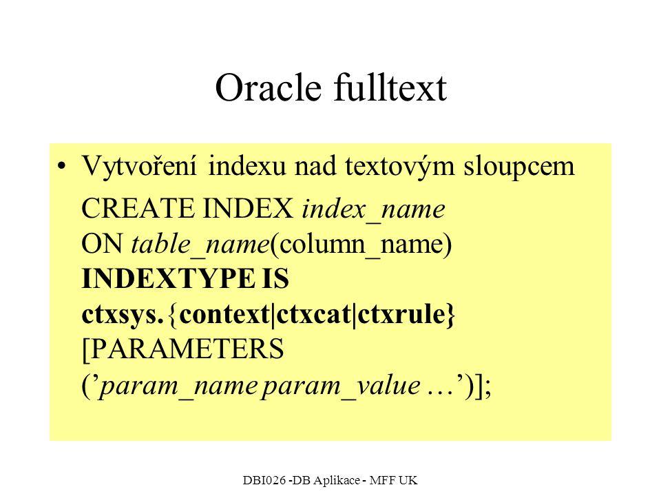 DBI026 -DB Aplikace - MFF UK Oracle fulltext Vytvoření indexu nad textovým sloupcem CREATE INDEX index_name ON table_name(column_name) INDEXTYPE IS ctxsys.{context|ctxcat|ctxrule} [PARAMETERS ('param_name param_value …')];