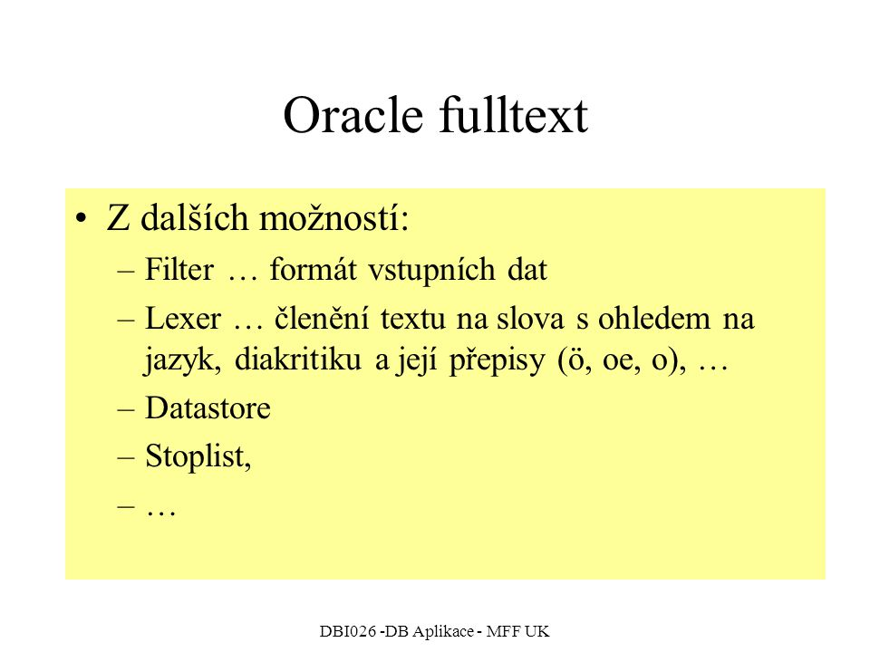 DBI026 -DB Aplikace - MFF UK Oracle fulltext Z dalších možností: –Filter … formát vstupních dat –Lexer … členění textu na slova s ohledem na jazyk, diakritiku a její přepisy (ö, oe, o), … –Datastore –Stoplist, –…