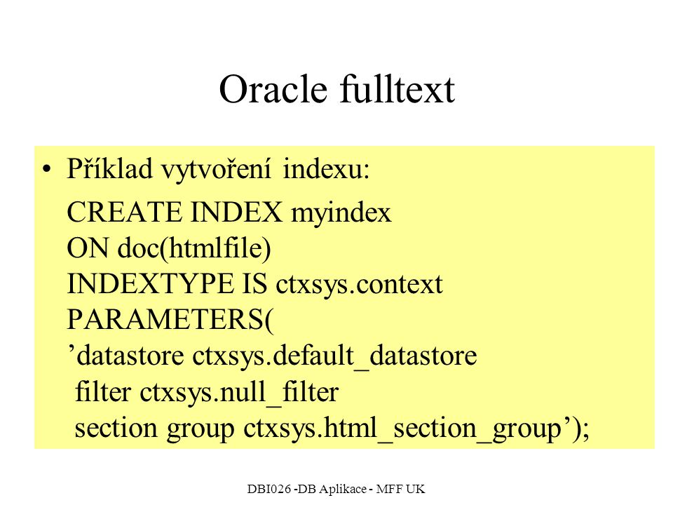 DBI026 -DB Aplikace - MFF UK Oracle fulltext Příklad vytvoření indexu: CREATE INDEX myindex ON doc(htmlfile) INDEXTYPE IS ctxsys.context PARAMETERS( 'datastore ctxsys.default_datastore filter ctxsys.null_filter section group ctxsys.html_section_group');