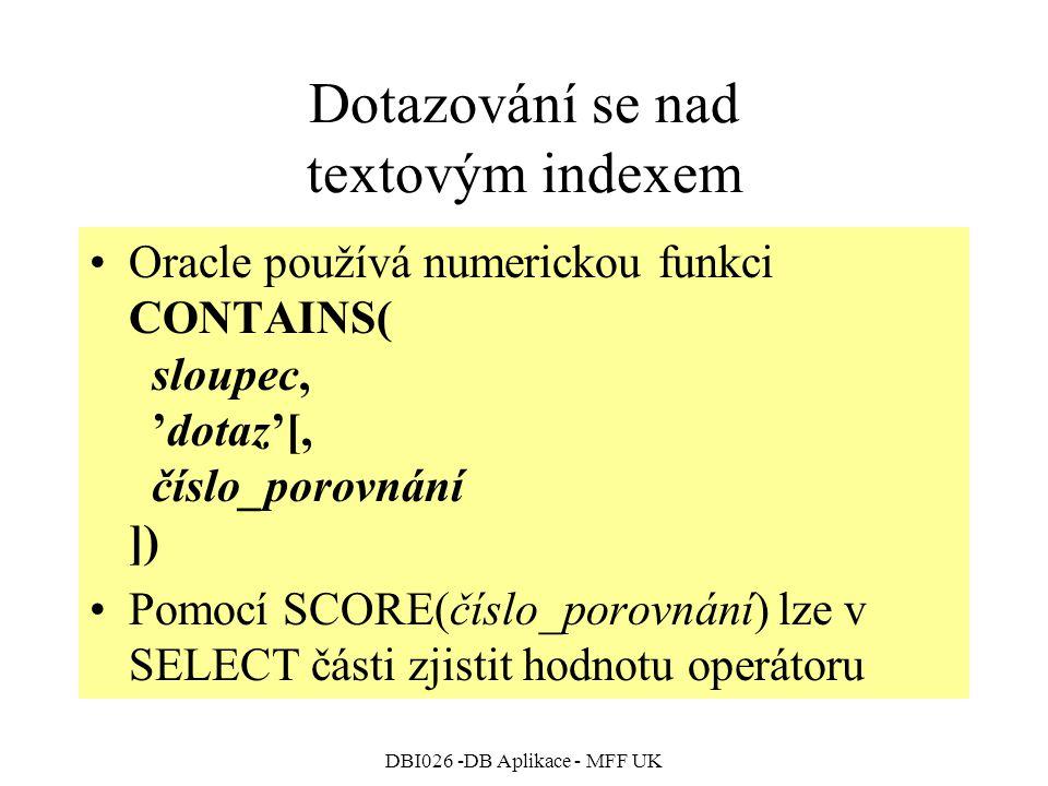 DBI026 -DB Aplikace - MFF UK Dotazování se nad textovým indexem Oracle používá numerickou funkci CONTAINS( sloupec, 'dotaz'[, číslo_porovnání ]) Pomocí SCORE(číslo_porovnání) lze v SELECT části zjistit hodnotu operátoru