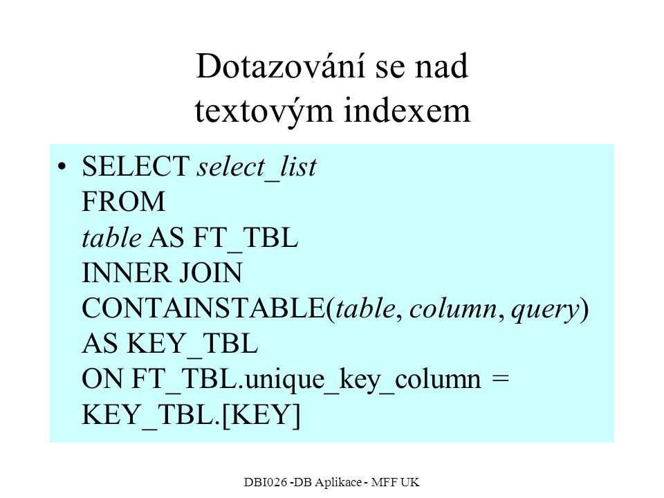 DBI026 -DB Aplikace - MFF UK Dotazování se nad textovým indexem SELECT select_list FROM table AS FT_TBL INNER JOIN CONTAINSTABLE(table, column, query) AS KEY_TBL ON FT_TBL.unique_key_column = KEY_TBL.[KEY]
