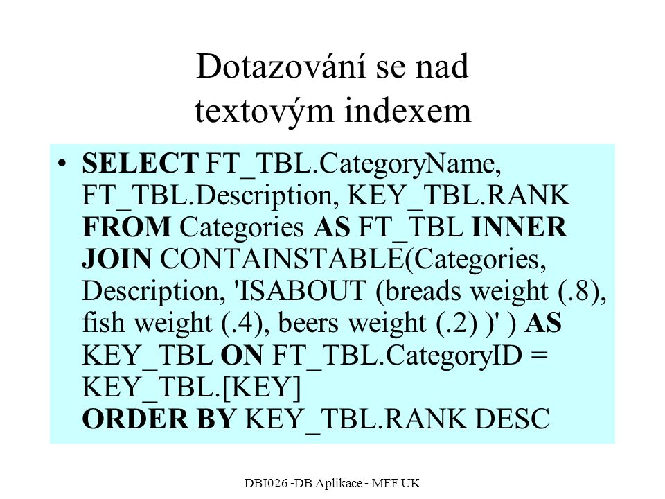 DBI026 -DB Aplikace - MFF UK Dotazování se nad textovým indexem SELECT FT_TBL.CategoryName, FT_TBL.Description, KEY_TBL.RANK FROM Categories AS FT_TBL INNER JOIN CONTAINSTABLE(Categories, Description, ISABOUT (breads weight (.8), fish weight (.4), beers weight (.2) ) ) AS KEY_TBL ON FT_TBL.CategoryID = KEY_TBL.[KEY] ORDER BY KEY_TBL.RANK DESC