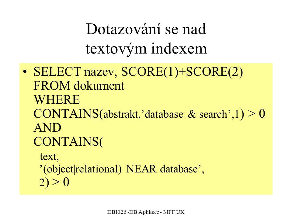 DBI026 -DB Aplikace - MFF UK Dotazování se nad textovým indexem SELECT nazev, SCORE(1)+SCORE(2) FROM dokument WHERE CONTAINS( abstrakt,'database & search',1 ) > 0 AND CONTAINS( text, '(object|relational) NEAR database', 2 ) > 0