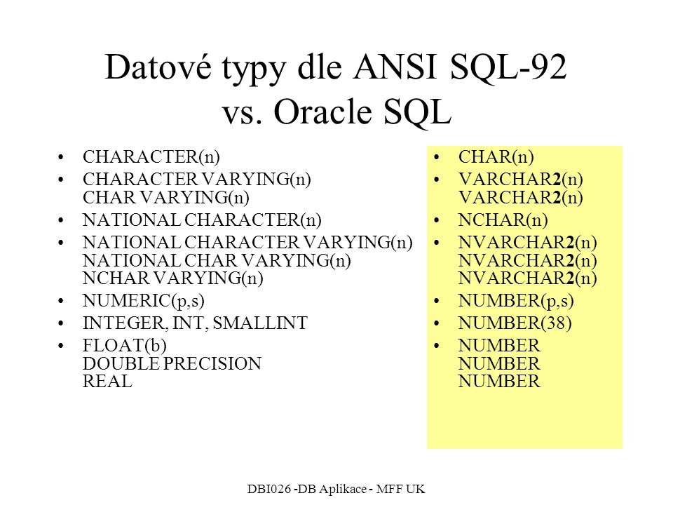 DBI026 -DB Aplikace - MFF UK Datové typy dle ANSI SQL-92 vs. Oracle SQL CHARACTER(n) CHARACTER VARYING(n) CHAR VARYING(n) NATIONAL CHARACTER(n) NATION