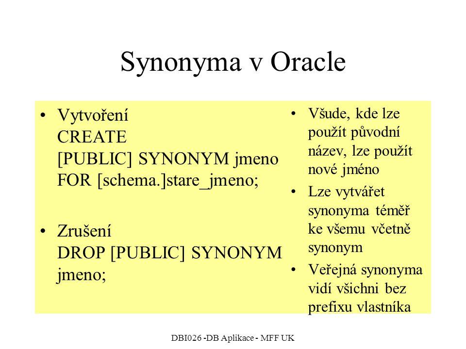 DBI026 -DB Aplikace - MFF UK Synonyma v Oracle Vytvoření CREATE [PUBLIC] SYNONYM jmeno FOR [schema.]stare_jmeno; Zrušení DROP [PUBLIC] SYNONYM jmeno; Všude, kde lze použít původní název, lze použít nové jméno Lze vytvářet synonyma téměř ke všemu včetně synonym Veřejná synonyma vidí všichni bez prefixu vlastníka