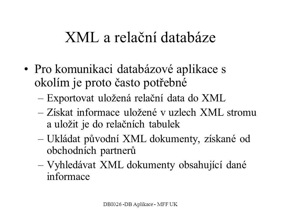 DBI026 -DB Aplikace - MFF UK XML a relační databáze Pro komunikaci databázové aplikace s okolím je proto často potřebné –Exportovat uložená relační data do XML –Získat informace uložené v uzlech XML stromu a uložit je do relačních tabulek –Ukládat původní XML dokumenty, získané od obchodních partnerů –Vyhledávat XML dokumenty obsahující dané informace