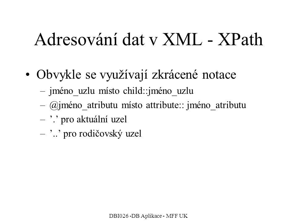 DBI026 -DB Aplikace - MFF UK Adresování dat v XML - XPath Obvykle se využívají zkrácené notace –jméno_uzlu místo child::jméno_uzlu –@jméno_atributu místo attribute:: jméno_atributu –'.' pro aktuální uzel –'..' pro rodičovský uzel