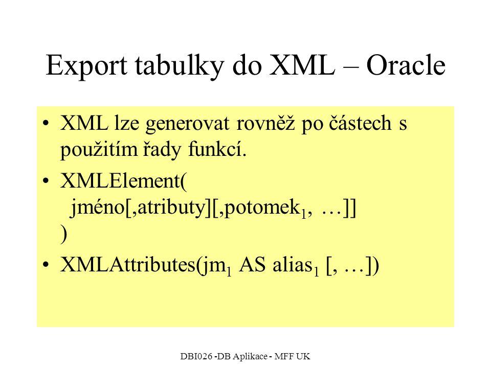 DBI026 -DB Aplikace - MFF UK Export tabulky do XML – Oracle XML lze generovat rovněž po částech s použitím řady funkcí. XMLElement( jméno[,atributy][,
