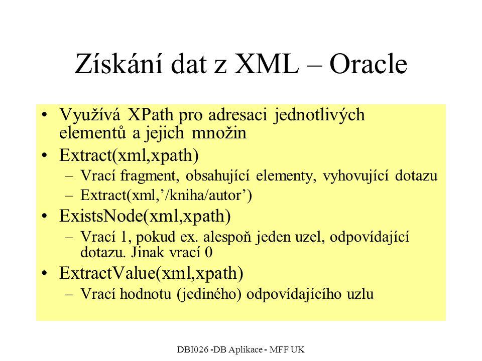 DBI026 -DB Aplikace - MFF UK Získání dat z XML – Oracle Využívá XPath pro adresaci jednotlivých elementů a jejich množin Extract(xml,xpath) –Vrací fragment, obsahující elementy, vyhovující dotazu –Extract(xml,'/kniha/autor') ExistsNode(xml,xpath) –Vrací 1, pokud ex.