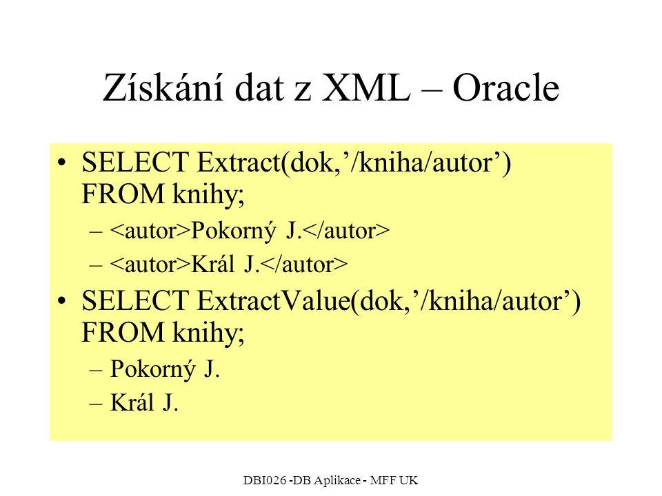 DBI026 -DB Aplikace - MFF UK Získání dat z XML – Oracle SELECT Extract(dok,'/kniha/autor') FROM knihy; – Pokorný J. – Král J. SELECT ExtractValue(dok,