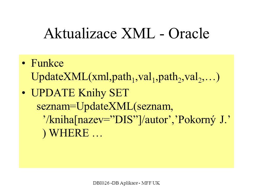DBI026 -DB Aplikace - MFF UK Aktualizace XML - Oracle Funkce UpdateXML(xml,path 1,val 1,path 2,val 2,…) UPDATE Knihy SET seznam=UpdateXML(seznam, '/kniha[nazev= DIS ]/autor','Pokorný J.' ) WHERE …