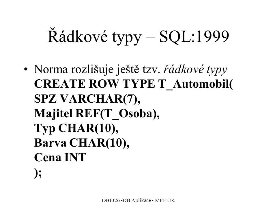 DBI026 -DB Aplikace - MFF UK Řádkové typy – SQL:1999 Norma rozlišuje ještě tzv. řádkové typy CREATE ROW TYPE T_Automobil( SPZ VARCHAR(7), Majitel REF(