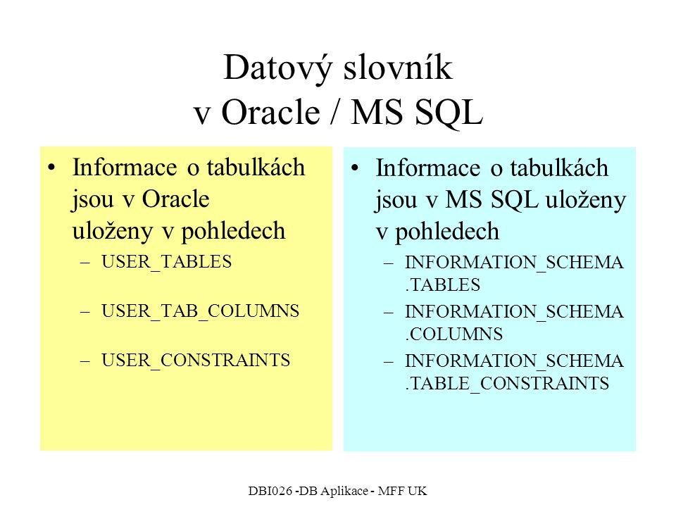 DBI026 -DB Aplikace - MFF UK Datový slovník v Oracle / MS SQL Informace o tabulkách jsou v Oracle uloženy v pohledech –USER_TABLES –USER_TAB_COLUMNS –