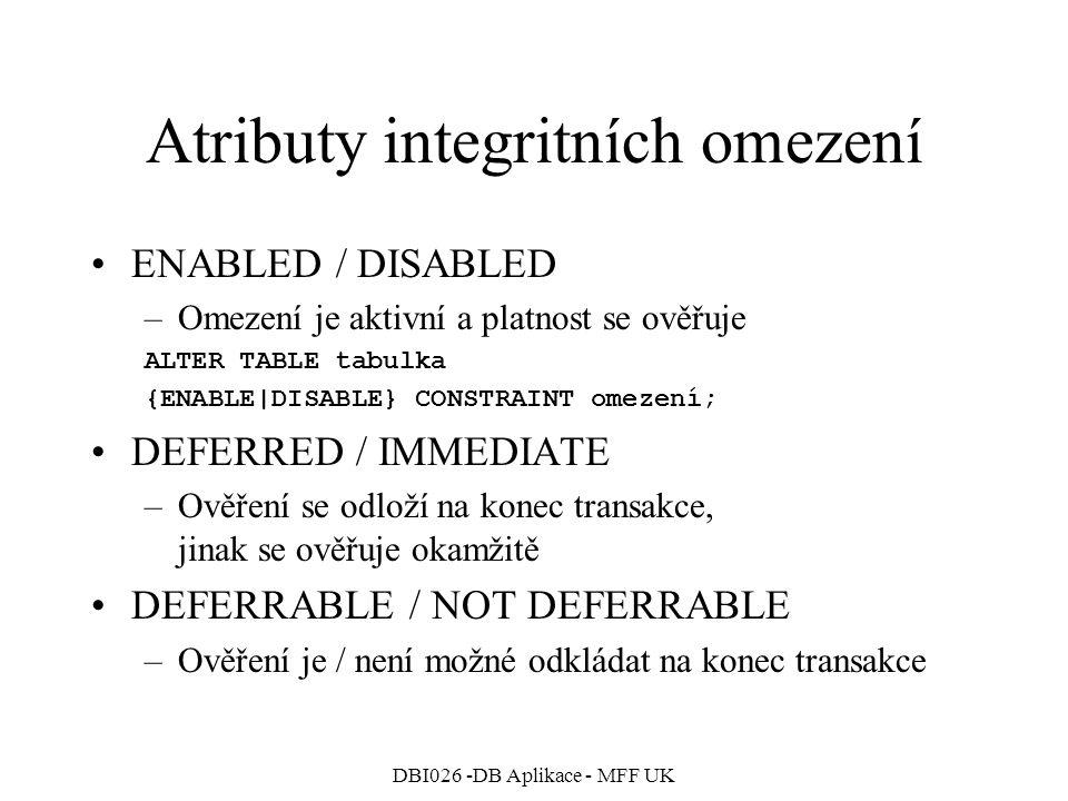 DBI026 -DB Aplikace - MFF UK Atributy integritních omezení ENABLED / DISABLED –Omezení je aktivní a platnost se ověřuje ALTER TABLE tabulka {ENABLE|DISABLE} CONSTRAINT omezení; DEFERRED / IMMEDIATE –Ověření se odloží na konec transakce, jinak se ověřuje okamžitě DEFERRABLE / NOT DEFERRABLE –Ověření je / není možné odkládat na konec transakce