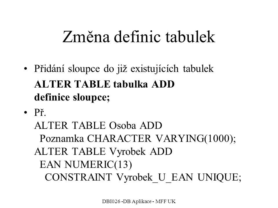 DBI026 -DB Aplikace - MFF UK Změna definic tabulek Přidání sloupce do již existujících tabulek ALTER TABLE tabulka ADD definice sloupce; Př.