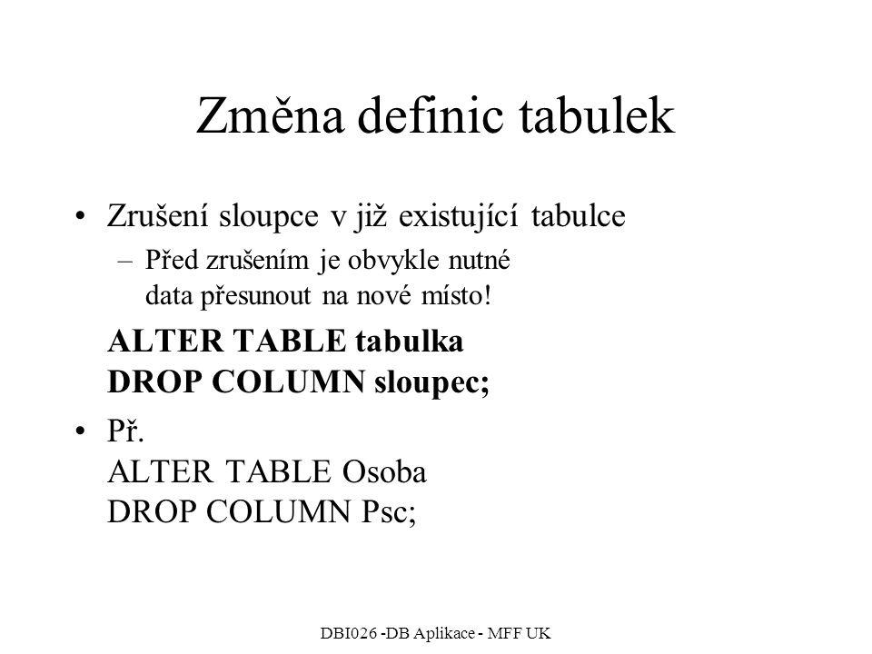 DBI026 -DB Aplikace - MFF UK Změna definic tabulek Zrušení sloupce v již existující tabulce –Před zrušením je obvykle nutné data přesunout na nové místo.