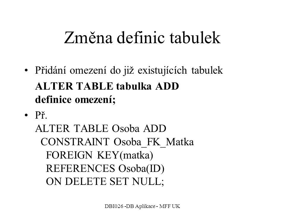 DBI026 -DB Aplikace - MFF UK Změna definic tabulek Přidání omezení do již existujících tabulek ALTER TABLE tabulka ADD definice omezení; Př.