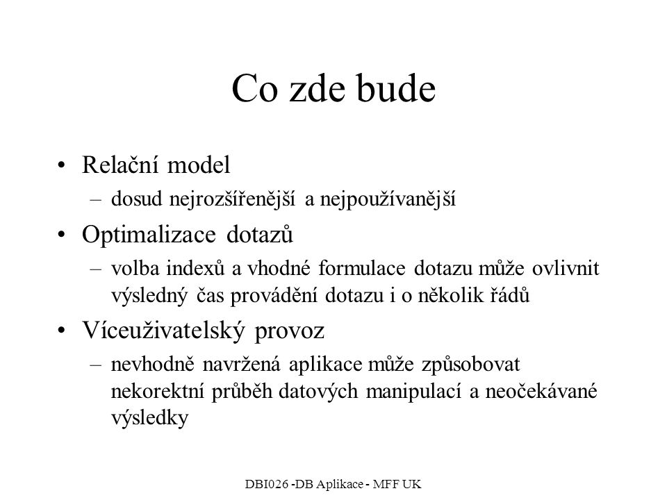 DBI026 -DB Aplikace - MFF UK Objektové rozšíření Oracle statické funkce a procedury CREATE TYPE T_Complex AS OBJECT( Re Real, Im Real, MEMBER FUNCTION Abs RETURN Real, STATIC FUNCTION New(r: Real, i: Real DEFAULT 0) RETURN T_Complex ); CREATE TYPE BODY T_Complex AS … STATIC FUNCTION New(r: Real, i: Real DEFAULT 0) RETURN T_Complex IS BEGIN RETURN T_Complex(r,i); END;