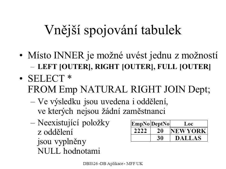 DBI026 -DB Aplikace - MFF UK Vnější spojování tabulek Místo INNER je možné uvést jednu z možností –LEFT [OUTER], RIGHT [OUTER], FULL [OUTER] SELECT * FROM Emp NATURAL RIGHT JOIN Dept; –Ve výsledku jsou uvedena i oddělení, ve kterých nejsou žádní zaměstnanci –Neexistující položky z oddělení jsou vyplněny NULL hodnotami 222220 EmpNoDeptNoLoc 30DALLAS NEW YORK