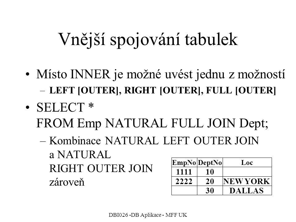 DBI026 -DB Aplikace - MFF UK Vnější spojování tabulek Místo INNER je možné uvést jednu z možností –LEFT [OUTER], RIGHT [OUTER], FULL [OUTER] SELECT * FROM Emp NATURAL FULL JOIN Dept; –Kombinace NATURAL LEFT OUTER JOIN a NATURAL RIGHT OUTER JOIN zároveň 111110 EmpNoDeptNoLoc 222220NEW YORK 30DALLAS