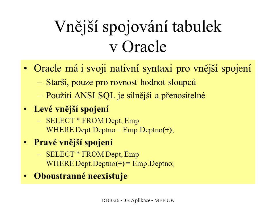 DBI026 -DB Aplikace - MFF UK Vnější spojování tabulek v Oracle Oracle má i svoji nativní syntaxi pro vnější spojení –Starší, pouze pro rovnost hodnot