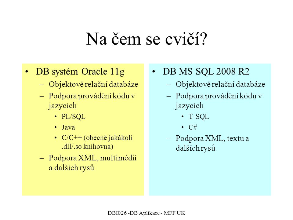 DBI026 -DB Aplikace - MFF UK Na čem se cvičí? DB systém Oracle 11g –Objektově relační databáze –Podpora provádění kódu v jazycích PL/SQL Java C/C++ (o