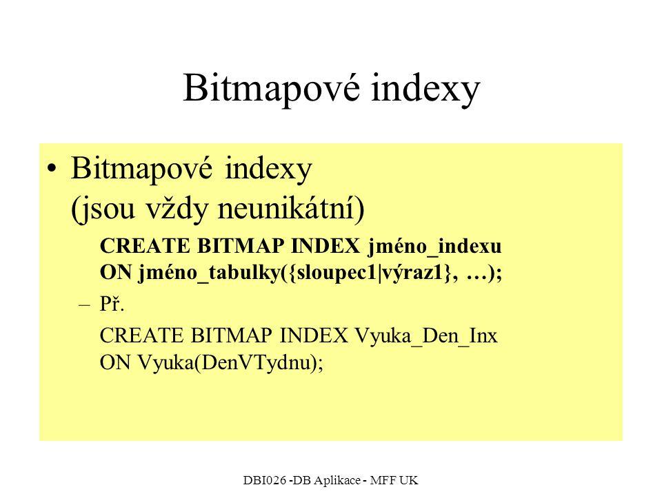 DBI026 -DB Aplikace - MFF UK Bitmapové indexy Bitmapové indexy (jsou vždy neunikátní) CREATE BITMAP INDEX jméno_indexu ON jméno_tabulky({sloupec1|výraz1}, …); –Př.