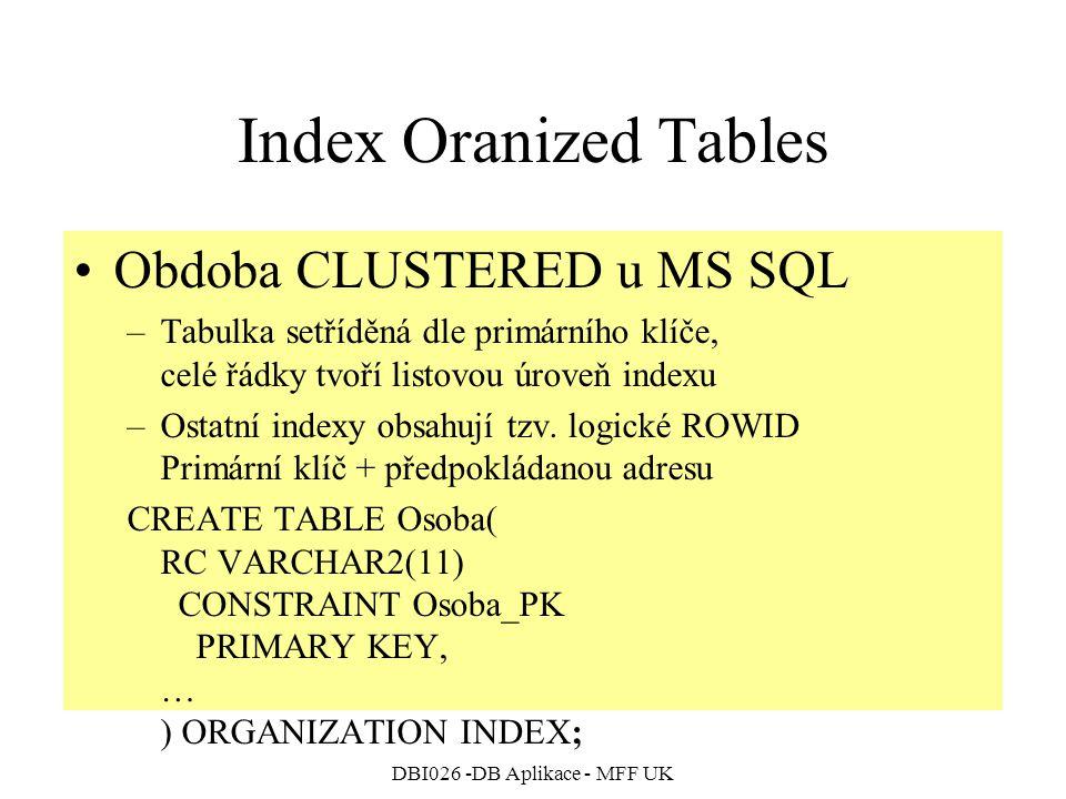 DBI026 -DB Aplikace - MFF UK Index Oranized Tables Obdoba CLUSTERED u MS SQL –Tabulka setříděná dle primárního klíče, celé řádky tvoří listovou úroveň indexu –Ostatní indexy obsahují tzv.